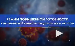 Режим повышенной готовности в Челябинской области продлили до 23 августа